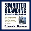 Smarter Branding without Breaking the Bank: Five Proven Marketing Strategies You Can Use Right Now to Build Your Business at Little or No Cost Audiobook by Brenda Bence Narrated by Brenda Bence