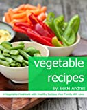 Vegetable Recipes: A Vegetable Cookbook with Healthy Recipes Your Family Will Love (Healthy Natural Recipes Series)