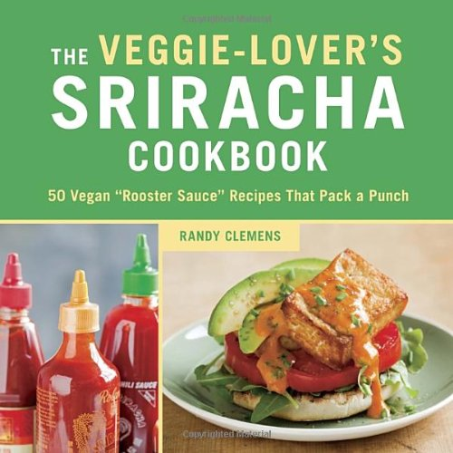 "The Veggie-Lover's Sriracha Cookbook: 50 Vegan ""Rooster Sauce"" Recipes that Pack a Punch by Randy Clemens"