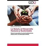 La Salud y el Desarrollo Humano y Sustentable: Hacia la equidad y la universalidad de la salud como una libertad...