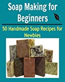 Soap Making for Beginners:  50 Handmade Soap Recipes for Newbies: (soap making for beginners, soap making books, soap making essential oils)