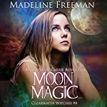 Moon Magic: Clearwater Witches, Book 4   Madeline Freeman