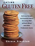 Eating Gluten Free: Delicious Recipes and Essential Advice for Living Well Without Wheat and Other Problematic Grains