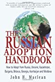 The Russian Adoption Handbook: How to Adopt from Russia, Ukraine, Kazakhstan, Bulgaria, Belarus, Georgia, Azerbaijan and Moldova
