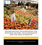 img - for { [ UNDERSTANDING VEGETARIANISM: THE DECIDING FACTORS, THE CONSTRAINTS AND THE HEALTH BENEFITS ] } Scaglia, Beatriz ( AUTHOR ) Jan-05-2011 Paperback book / textbook / text book