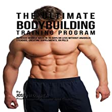 The Ultimate Bodybuilding Training Program: Increase Muscle Mass in 30 Days or Less Without Anabolic Steroids, Creatine Supplements, or Pills (       UNABRIDGED) by Joseph Correa Narrated by Andrea Erickson