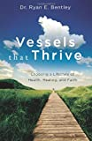 Dr Ryan E Bentley Vessels that Thrive: Choosing a Lifestyle of Health, Healing, and Faith