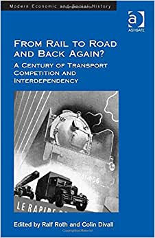From Rail To Road And Back Again?: A Century Of Transport Competition And Interdependency (Modern Economic And Social History)