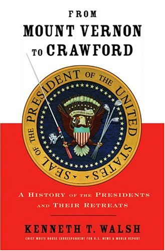From Mount Vernon to Crawford: A History of the Presidents and Their Retreats, Kenneth T. Walsh