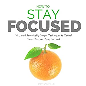How to Stay Focused: 10 Untold Remarkably Simple Techniques to Control Your Mind and Stay Focused Audiobook