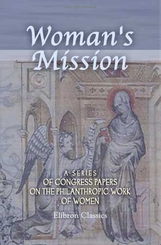 Woman'S Mission. A Series Of Congress Papers On The Philanthropic Work Of Women: Arranged And Edited, With A Preface And Notes, By The Baroness Burdett-Coutts front-1056940