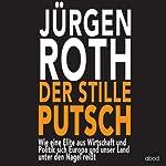 Der stille Putsch: Wie eine geheime Elite aus Wirtschaft und Politik sich Europa und unser Land unter den Nagel reißt | Jürgen Roth