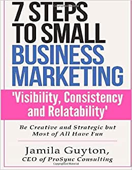 7 Steps To Small Business Marketing 'Visibility,Consistency And Relatability': Be Creative And Strategic Bu Most Of All Have Fun