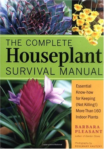 The Complete Houseplant Survival Manual: Essential Gardening Know-How for Keeping  (Not Killing) More Than 160 Indoor Plants