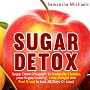 Sugar Detox: Sugar Detox Program to Naturally Cleanse Your Sugar Craving, Lose Weight and Feel Great in Just 15 Days Or Less! | [Samantha Michaels]