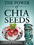 The Power of Chia Seeds: Lose Weight & Feel Great with this Ancient Aztec Diet Superfood (Includes Recipes)