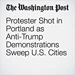 Protester Shot in Portland as Anti-Trump Demonstrations Sweep U.S. Cities | Leah Sottile,Mark Berman,Cleve R. Wootson Jr.,Wesley Lowery