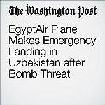 EgyptAir Plane Makes Emergency Landing in Uzbekistan after Bomb Threat | Andrew Roth