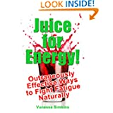 Juice for Energy! Outrageously Effective Ways to Fight Fatigue Naturally