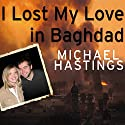 I Lost My Love in Baghdad: A Modern War Story (       UNABRIDGED) by Michael Hastings Narrated by Michael Hastings