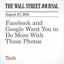 Facebook and Google Want You to Do More With Those Photos (       UNABRIDGED) by Georgia Wells Narrated by Alexander Quincy