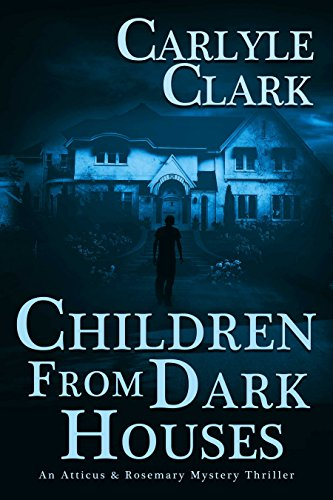Children From Dark Houses: An Atticus & Rosemary Mystery Thrille by Carlyle Clark