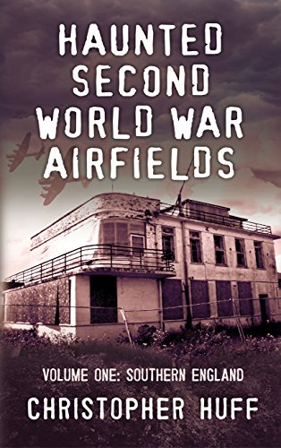 Haunted Second World War Airfields: Volume 1: Southern England