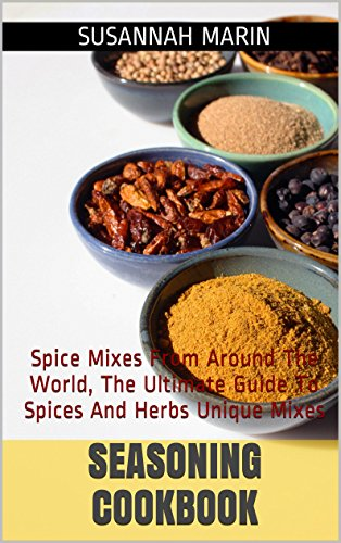 Seasoning Cookbook: Spice Mixes From Around The World, The Ultimate Guide To Spices And Herbs Unique Mixes (Seasoning And Spices Cookbook, Seasoning Mixes Book 1) by Susannah Marin