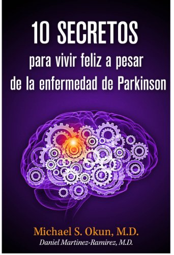 10 secretos para vivir feliz a pesar de la enfermedad de Parkinson por Michael S. Okun M.D., Daniel Martinez-Ramirez M.D.