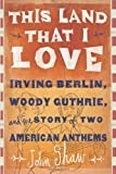 John Shaw This Land That I Love: Irving Berlin, Woody Guthrie, and the Story of Two American Anthems