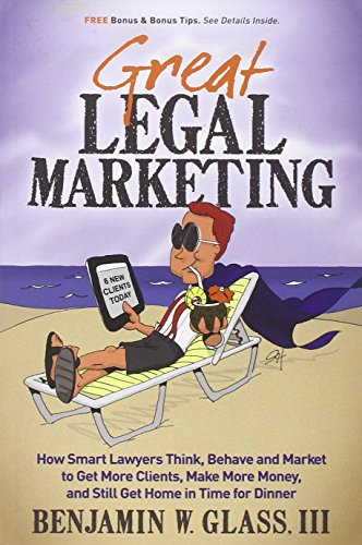 Great Legal Marketing: How Smart Lawyers Think, Behave and Market to Get More Clients, Make More Money, and Still Get Home in Time for Dinner PDF