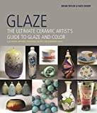 Glaze: The Ultimate Ceramic Artists Guide to Glaze and Color
