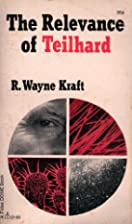 The Relevance of Teilhard by R. Wayne Kraft
