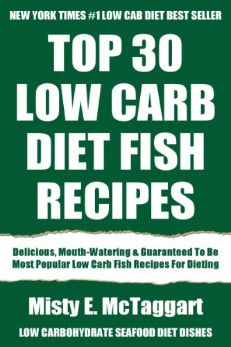 Top 30 Low Carb Diet Fish Recipes: Latest Collection Of Delicious, Mouth-Watering and Guaranteed To Be The Best And Most Popular Low Carb Fish Recipes For Dieting by Misty E. McTaggart