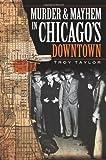 Murder & Mayhem in Chicago's Downtown (IL) (1596296941) by Troy Taylor