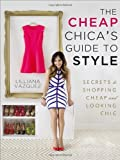 The Cheap Chicas Guide to Style: Secrets to Shopping Cheap and Looking Chic