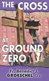 The Cross at Ground Zero (1931709300) by Groeschel, Benedict J.