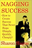 Nagging Success: How to Create Success That Never Stops (Simply, Quickly, Cheaply)