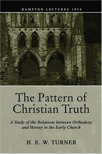 The Pattern of Christian Truth: A Study in the Relations Between Orthodoxy and Heresy in the Early Church, H. E. W. TURNER TURNER