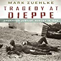 Tragedy at Dieppe: Operation Jubilee, August 19, 1942 (       UNABRIDGED) by Mark Zuehlke Narrated by John Wray