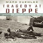 Tragedy at Dieppe: Operation Jubilee, August 19, 1942   Mark Zuehlke