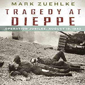Tragedy at Dieppe: Operation Jubilee, August 19, 1942 | [Mark Zuehlke]