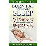 Burn Fat While You Sleep: 7-Step System That Turns Your Body Into a Fat Burning Machie That Burns Fat For You While You Sleep (Burn Fat, Shed Pounds, Belly ... Sleep, Sleep, Live Healthy, Naturopathy)