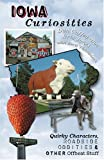 Iowa Curiosities: Quirky Characters, Roadside Oddities & Other Offbeat Stuff (Curiosities Series)