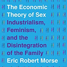 The Economic Theory of Sex: Industrialism, Feminism, and the Disintegration of the Family | Livre audio Auteur(s) : Eric Robert Morse Narrateur(s) : Amanda Bolton