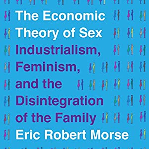 The Economic Theory of Sex: Industrialism, Feminism, and the Disintegration of the Family Hörbuch von Eric Robert Morse Gesprochen von: Amanda Bolton
