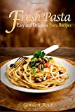 Fresh Pasta: Easy and Delicious Pasta Recipes