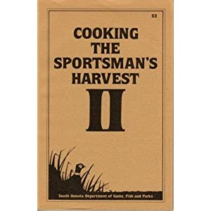 South Dakota Fish  Game on Cooking The Sportsman S Harvest  Wild Game And Fish Cookbook