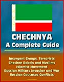 img - for Chechnya: A Complete Guide - Insurgent Groups, Terrorists, Chechen Rebels and Muslims, Islamist Movement, Russian Military Invasion and War, Russian Caucasus Conflicts, Battle for Grozny book / textbook / text book