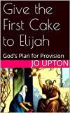 Give the First Cake to Elijah: Gods Plan for Provision